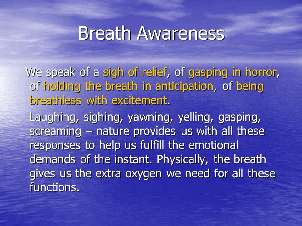 Breath Awareness We speak of a sigh of relief, of gasping in horror, of holding the breath in anticipation, of being breathless with excitement.