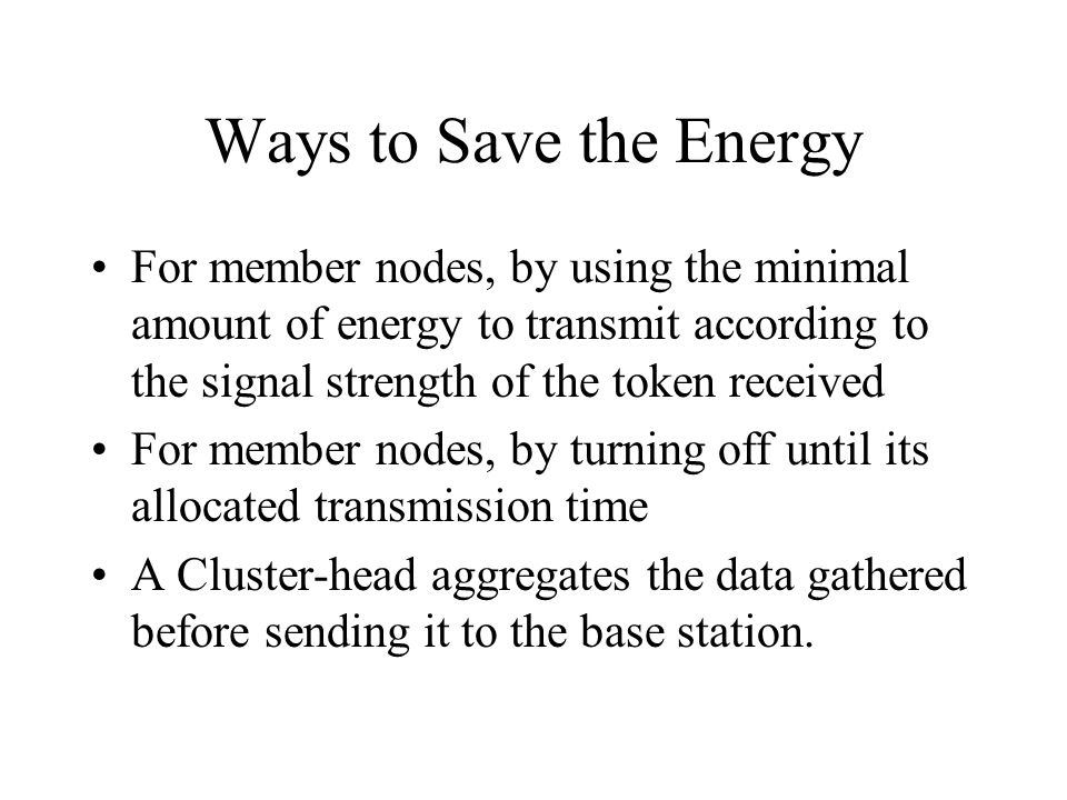 Ways to Save the Energy For member nodes, by using the minimal amount of energy to transmit according to the signal strength of the token received.