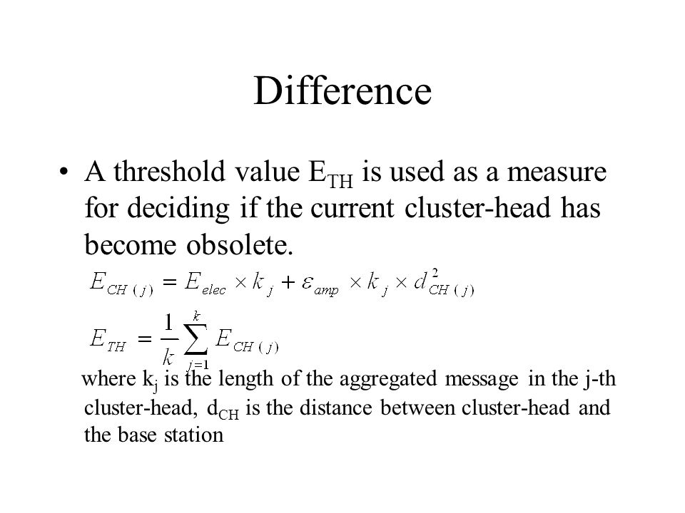 Difference A threshold value ETH is used as a measure for deciding if the current cluster-head has become obsolete.