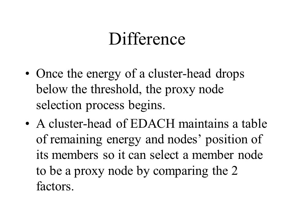 Difference Once the energy of a cluster-head drops below the threshold, the proxy node selection process begins.