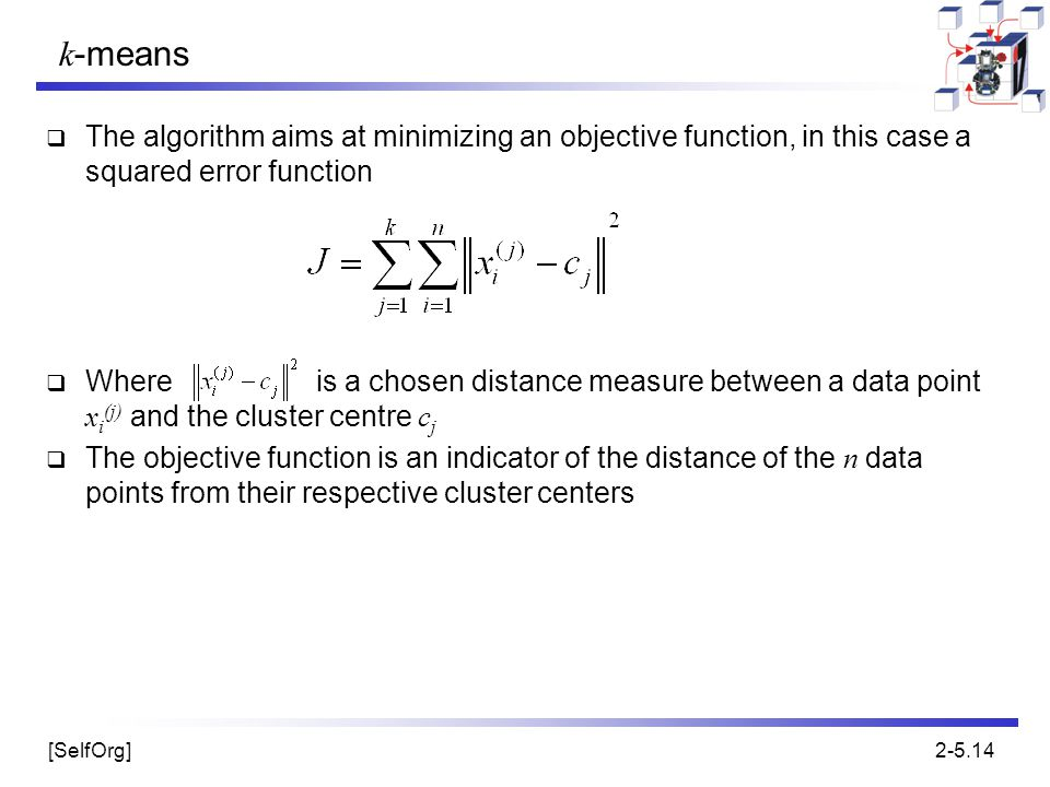 k-means The algorithm aims at minimizing an objective function, in this case a squared error function.