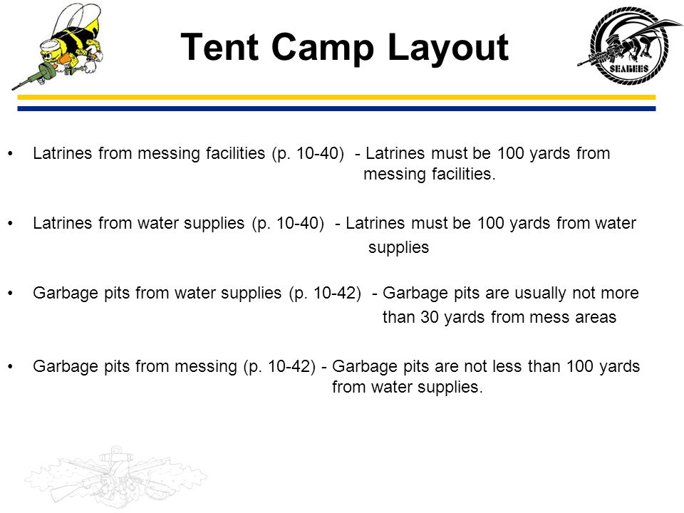 Tent Camp Layout Latrines from messing facilities (p. 10-40) - Latrines must be 100 yards from messing facilities.
