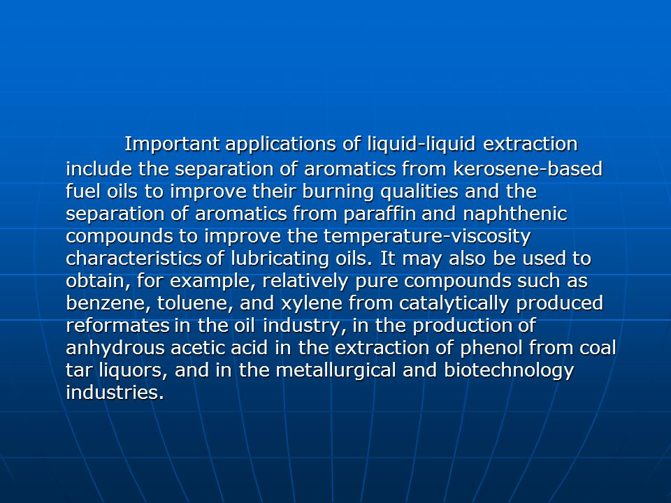 Important applications of liquid-liquid extraction include the separation of aromatics from kerosene-based fuel oils to improve their burning qualities and the separation of aromatics from paraffin and naphthenic compounds to improve the temperature-viscosity characteristics of lubricating oils.