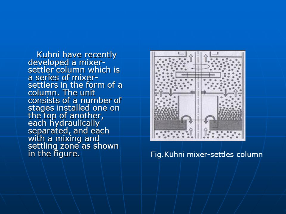 Kuhni have recently developed a mixer-settler column which is a series of mixer-settlers in the form of a column. The unit consists of a number of stages installed one on the top of another, each hydraulically separated, and each with a mixing and settling zone as shown in the figure.