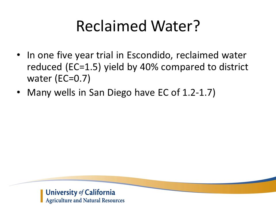 Reclaimed Water In one five year trial in Escondido, reclaimed water reduced (EC=1.5) yield by 40% compared to district water (EC=0.7)