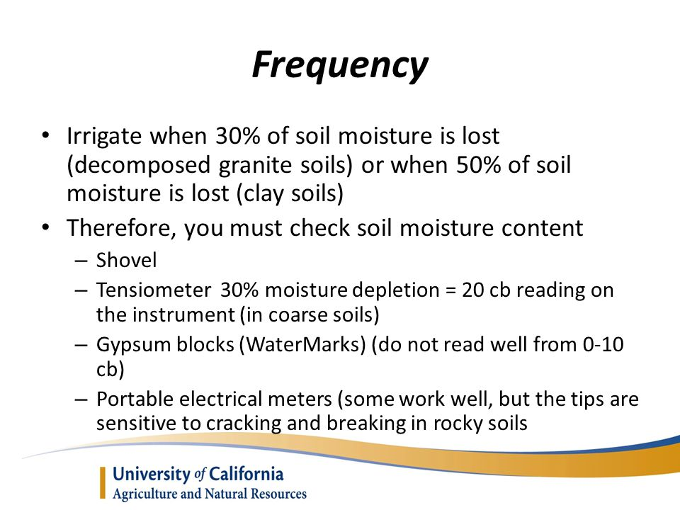Frequency Irrigate when 30% of soil moisture is lost (decomposed granite soils) or when 50% of soil moisture is lost (clay soils)