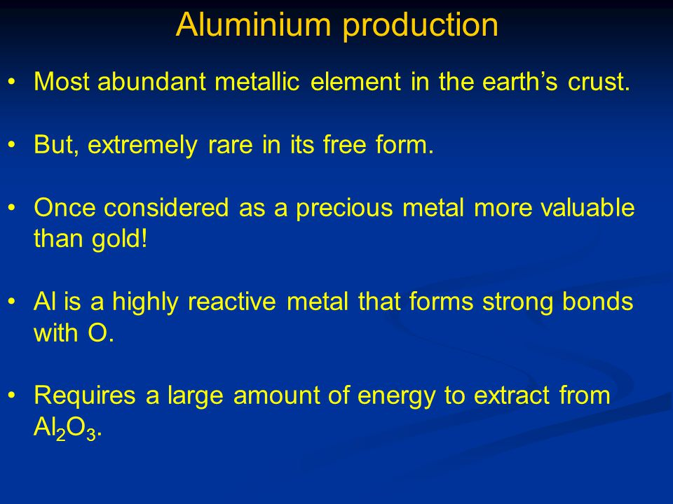 Aluminium production Most abundant metallic element in the earth's crust. But, extremely rare in its free form.