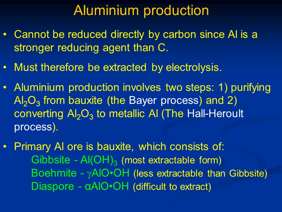 Aluminium production Cannot be reduced directly by carbon since Al is a stronger reducing agent than C.