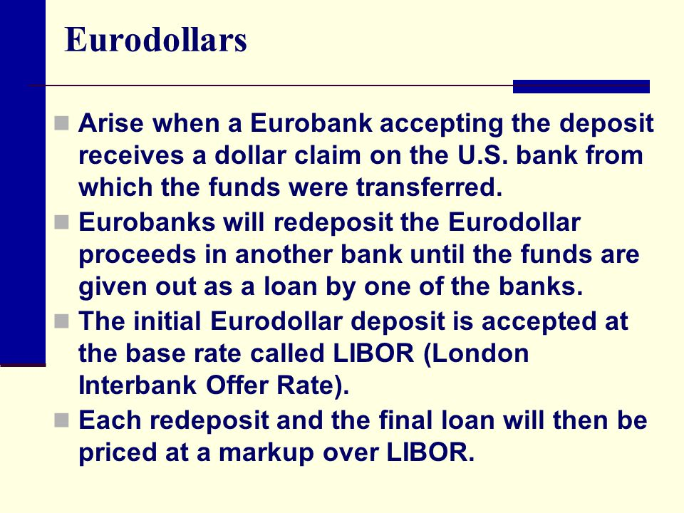 Eurodollars Arise when a Eurobank accepting the deposit receives a dollar claim on the U.S. bank from which the funds were transferred.