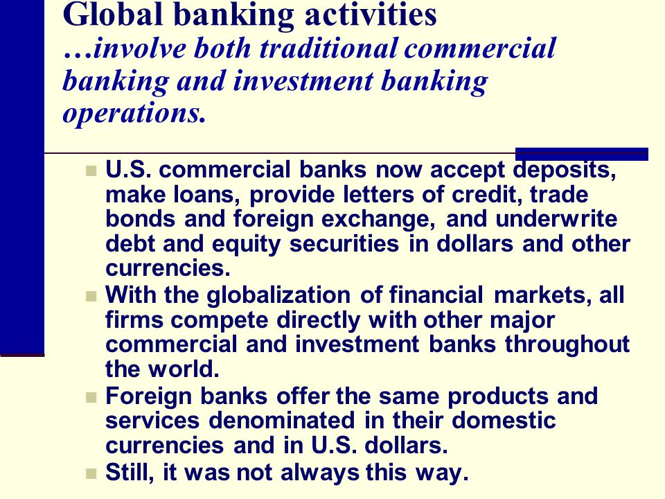 Global banking activities …involve both traditional commercial banking and investment banking operations.