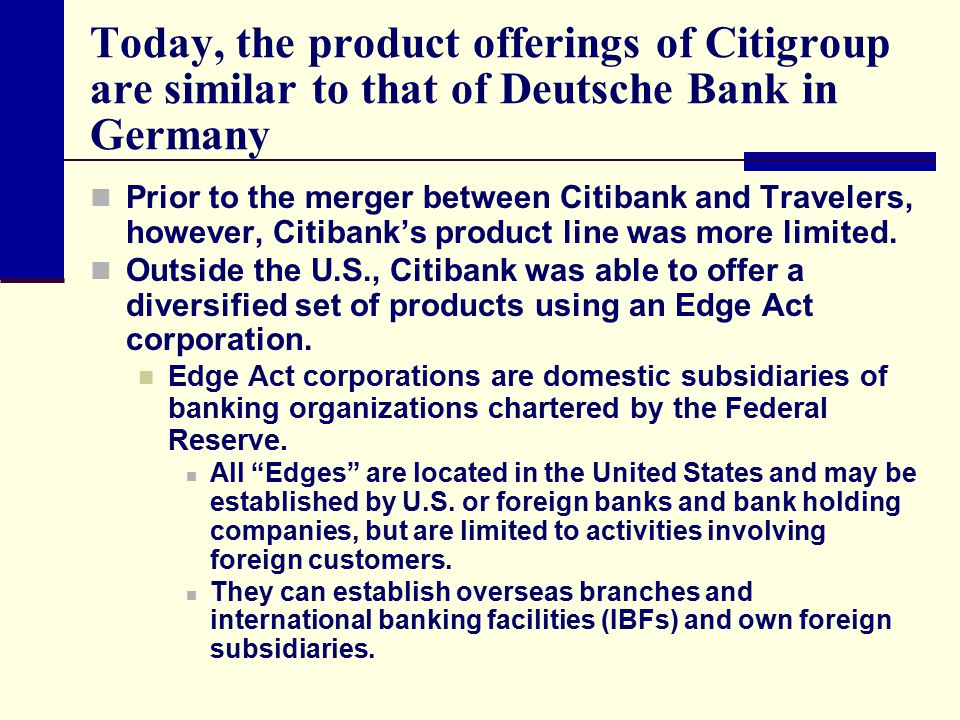 Today, the product offerings of Citigroup are similar to that of Deutsche Bank in Germany