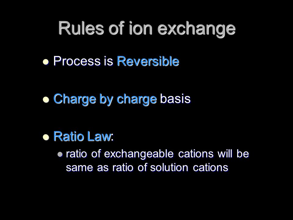 Rules of ion exchange Process is Reversible Charge by charge basis