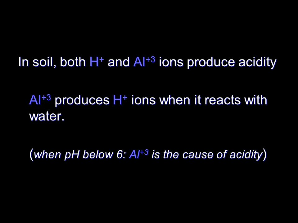In soil, both H+ and Al+3 ions produce acidity
