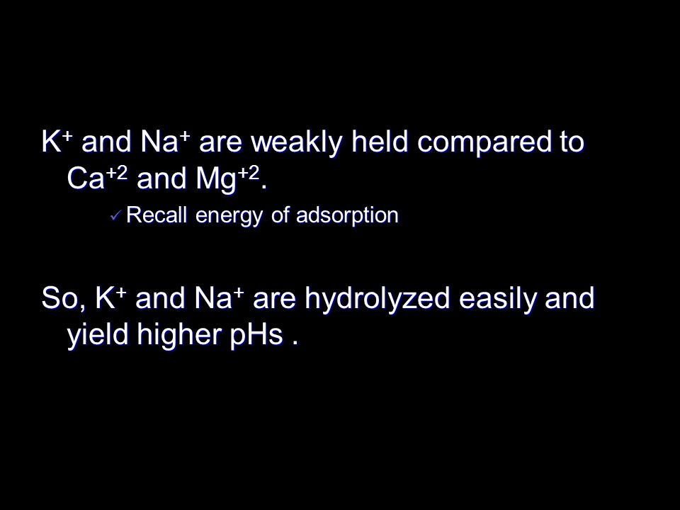 K+ and Na+ are weakly held compared to Ca+2 and Mg+2.