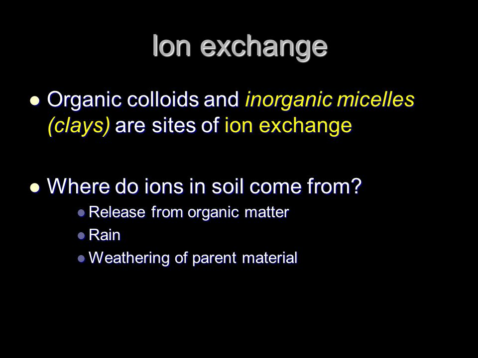 Ion exchange Organic colloids and inorganic micelles (clays) are sites of ion exchange. Where do ions in soil come from