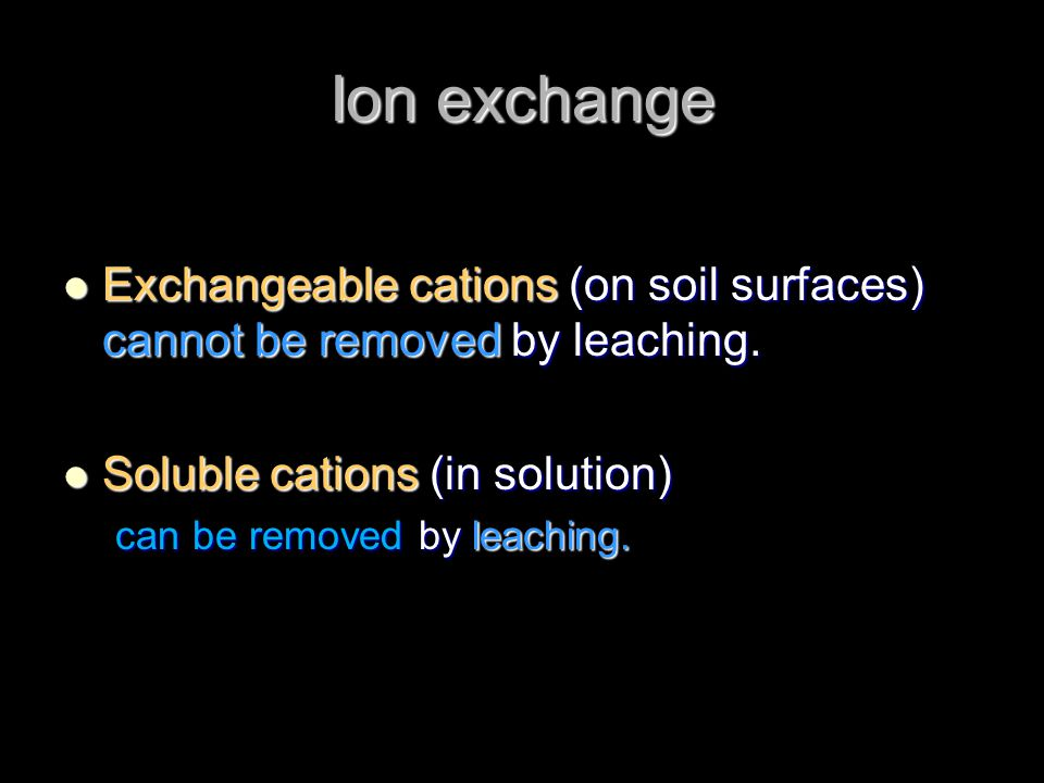Ion exchange Exchangeable cations (on soil surfaces) cannot be removed by leaching. Soluble cations (in solution)