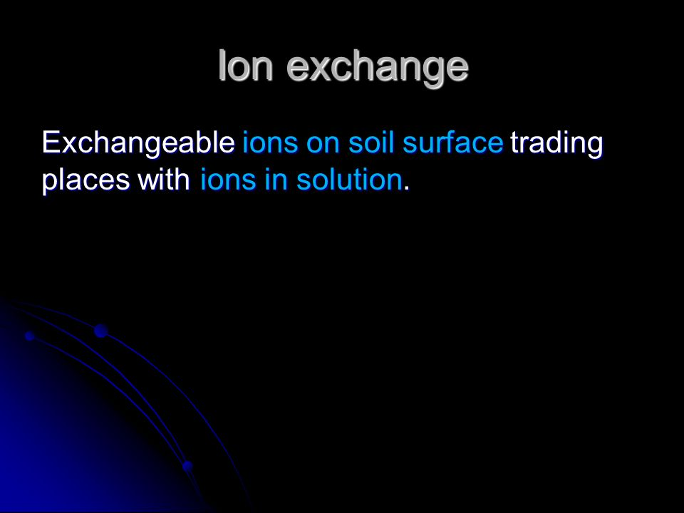 Ion exchange Exchangeable ions on soil surface trading places with ions in solution.