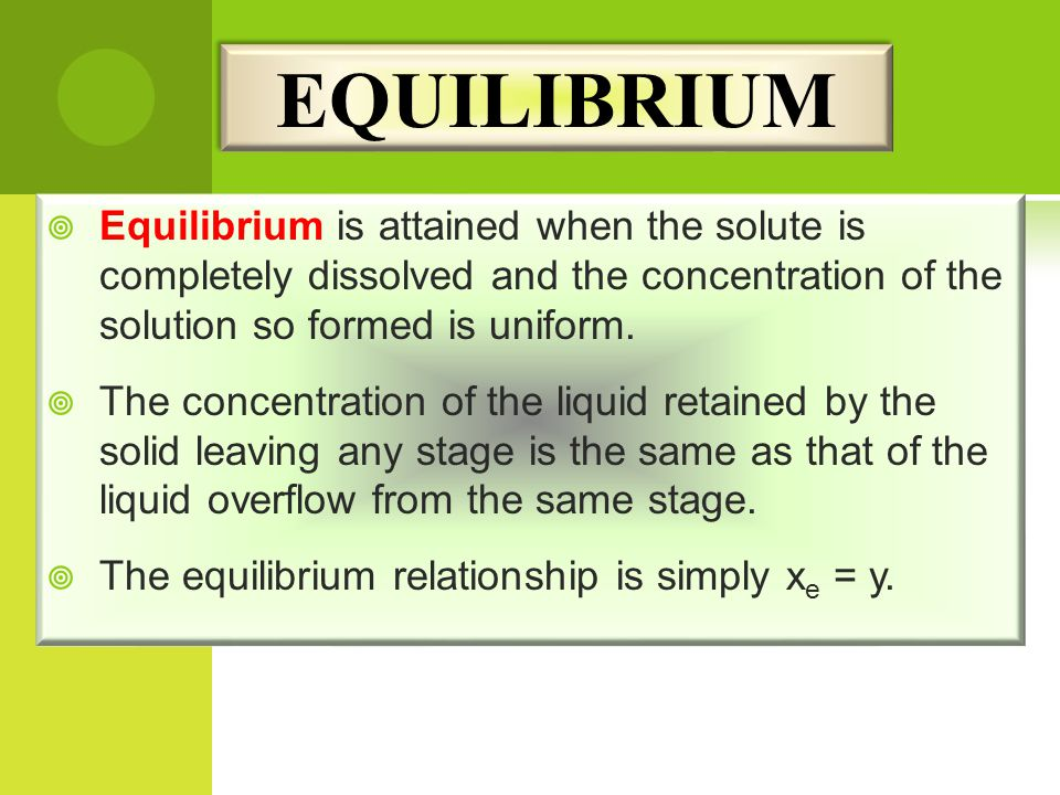 EQUILIBRIUM Equilibrium is attained when the solute is completely dissolved and the concentration of the solution so formed is uniform.
