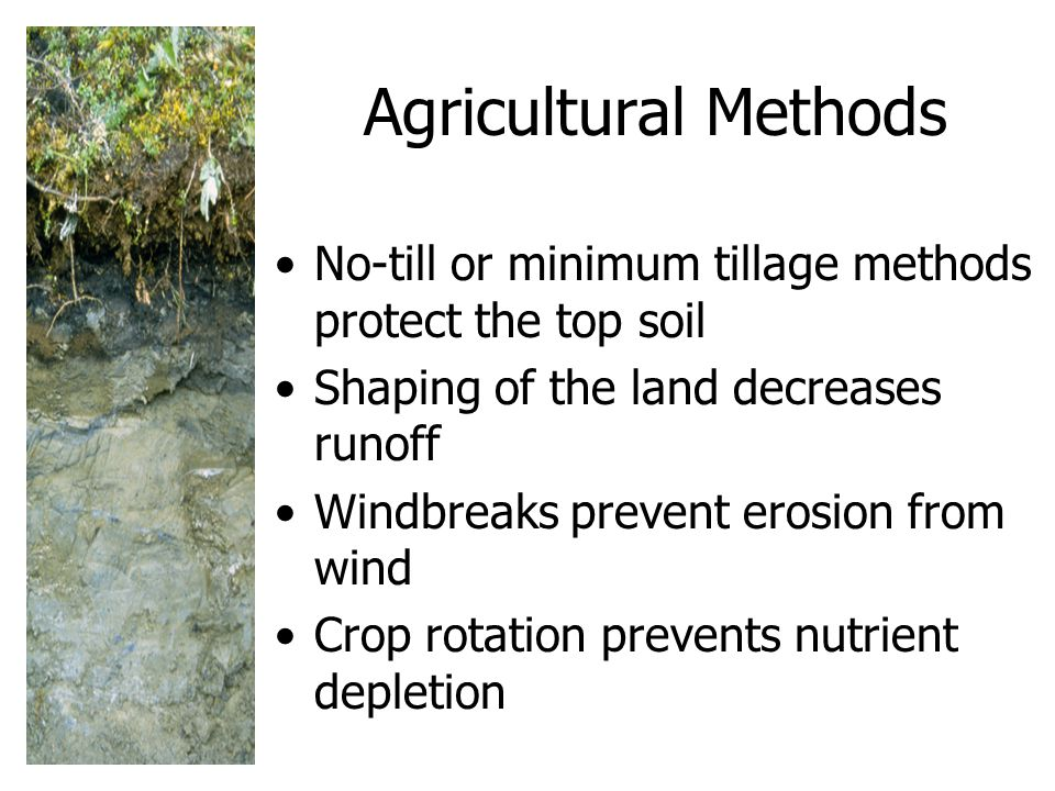 Agricultural Methods No-till or minimum tillage methods protect the top soil. Shaping of the land decreases runoff.