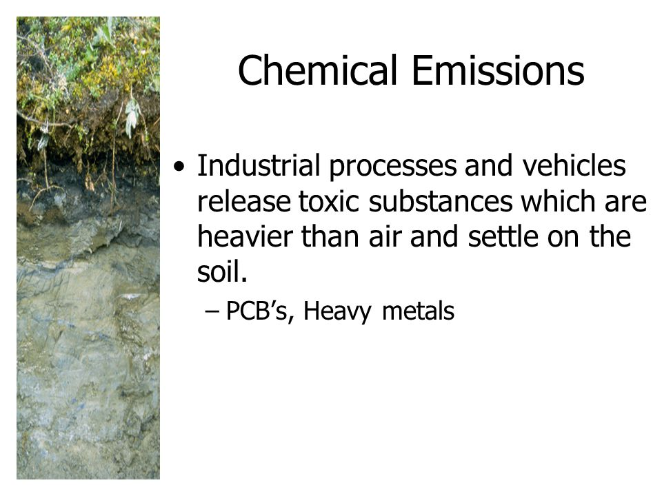 Chemical Emissions Industrial processes and vehicles release toxic substances which are heavier than air and settle on the soil.