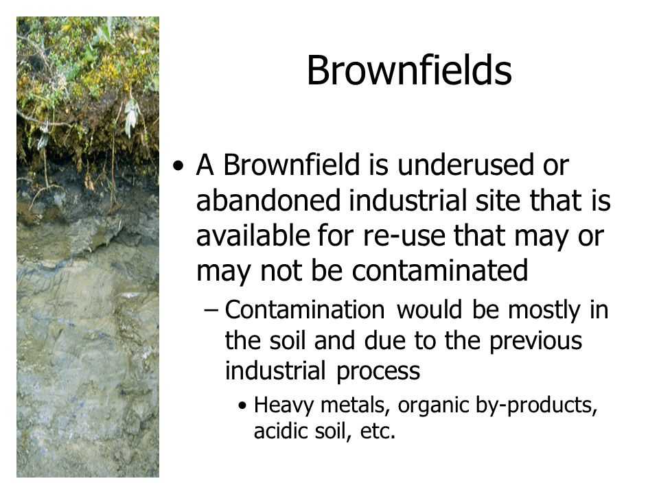Brownfields A Brownfield is underused or abandoned industrial site that is available for re-use that may or may not be contaminated.