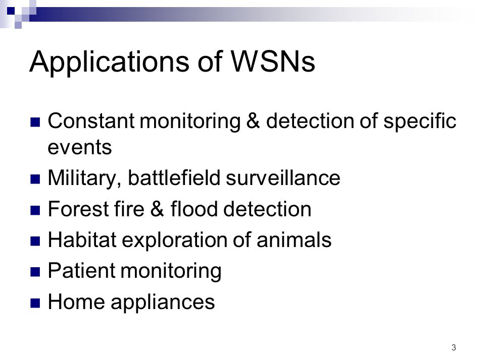 Applications of WSNs Constant monitoring & detection of specific events. Military, battlefield surveillance.