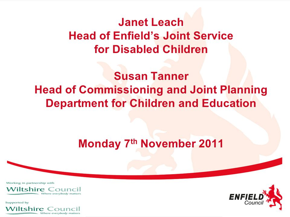 Janet Leach Head of Enfield's Joint Service for Disabled Children Susan Tanner Head of Commissioning and Joint Planning Department for Children and Education Monday 7th November 2011
