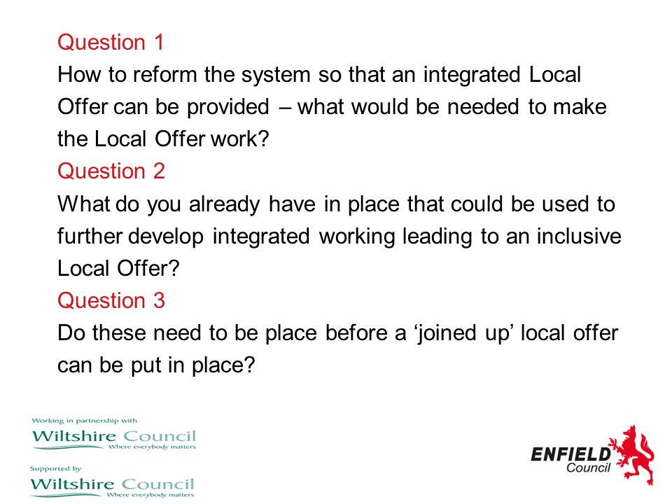 Question 1 How to reform the system so that an integrated Local. Offer can be provided – what would be needed to make.