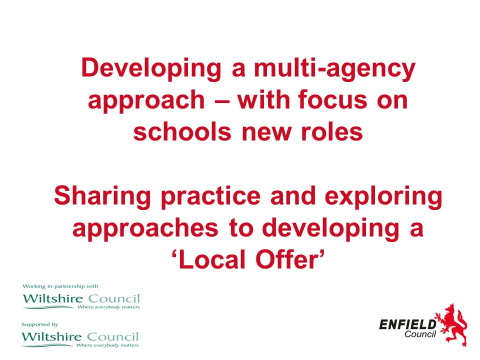 Developing a multi-agency approach – with focus on schools new roles Sharing practice and exploring approaches to developing a 'Local Offer'