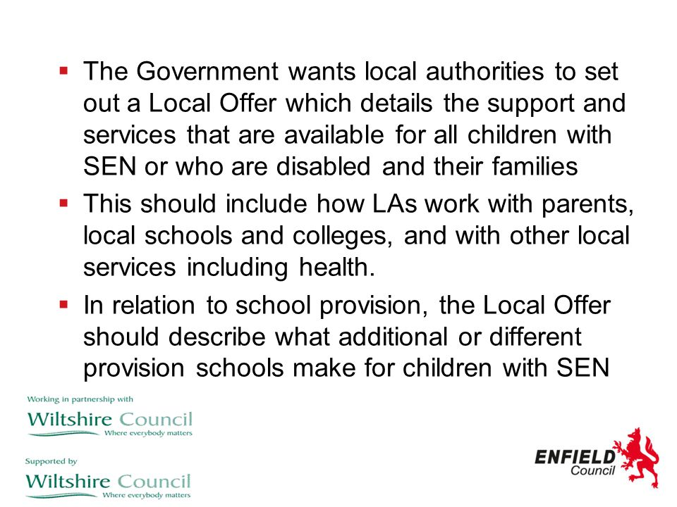 The Government wants local authorities to set out a Local Offer which details the support and services that are available for all children with SEN or who are disabled and their families
