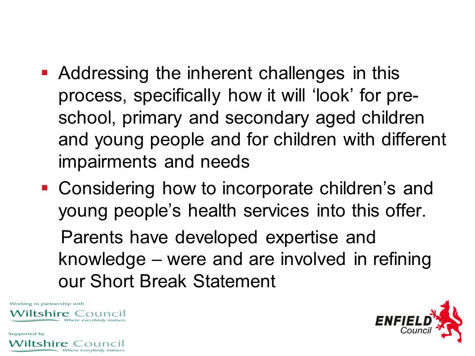 Addressing the inherent challenges in this process, specifically how it will 'look' for pre-school, primary and secondary aged children and young people and for children with different impairments and needs