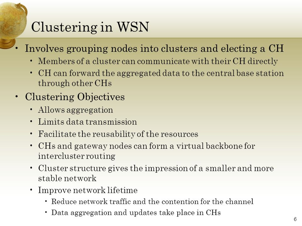 Clustering in WSN Involves grouping nodes into clusters and electing a CH. Members of a cluster can communicate with their CH directly.