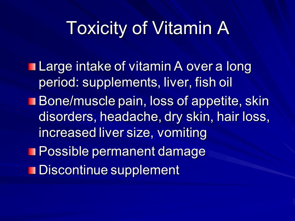 Toxicity of Vitamin A Large intake of vitamin A over a long period: supplements, liver, fish oil.
