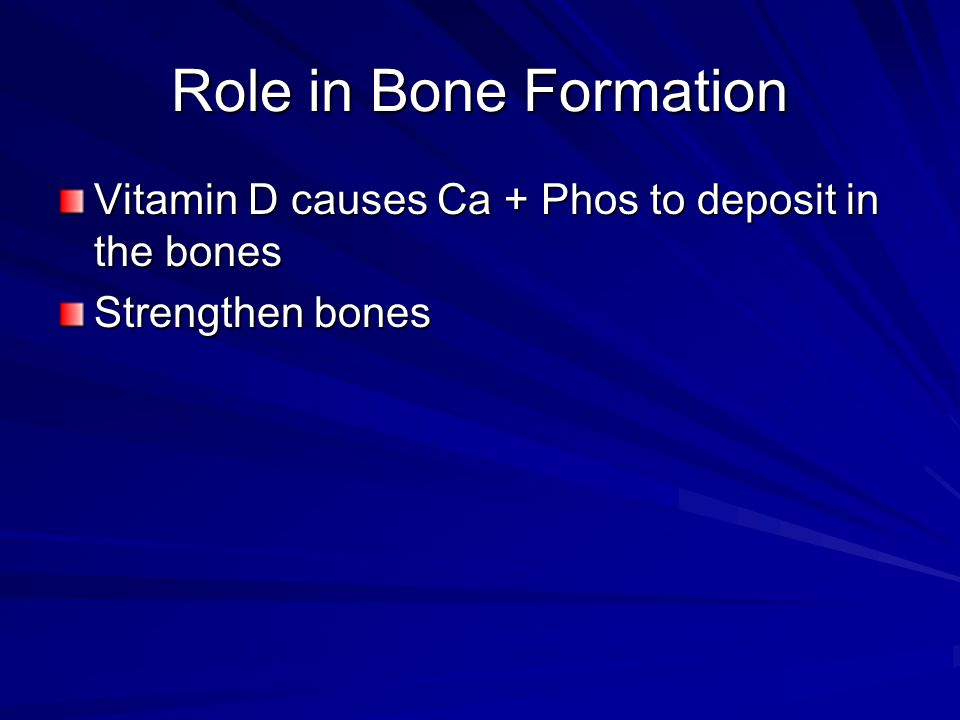 Role in Bone Formation Vitamin D causes Ca + Phos to deposit in the bones Strengthen bones