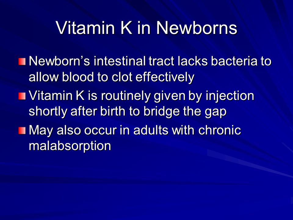 Vitamin K in Newborns Newborn's intestinal tract lacks bacteria to allow blood to clot effectively.
