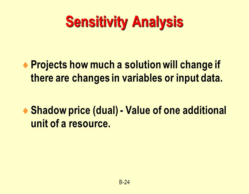 Sensitivity Analysis Projects how much a solution will change if there are changes in variables or input data.