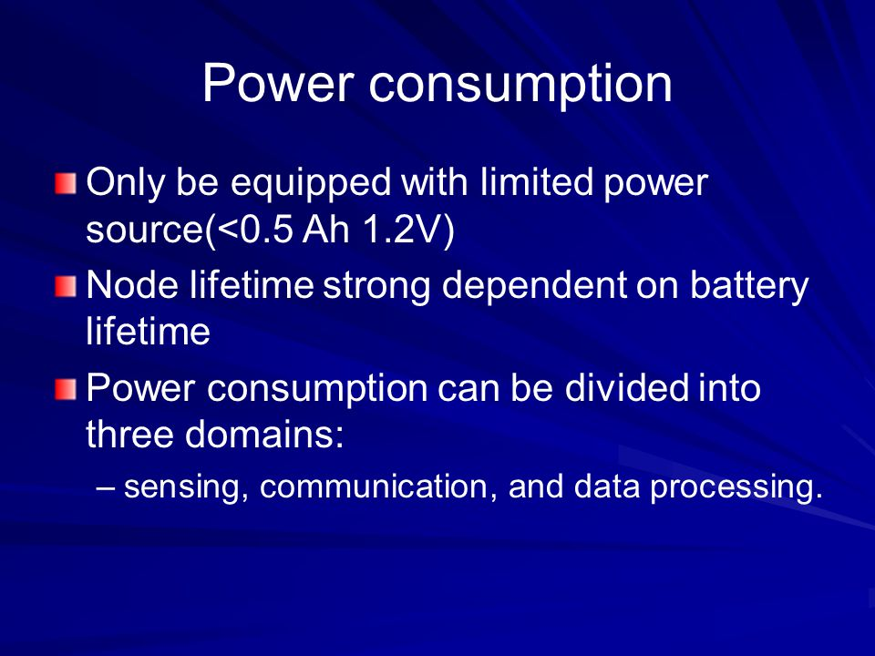 Power consumption Only be equipped with limited power source(<0.5 Ah 1.2V) Node lifetime strong dependent on battery lifetime.