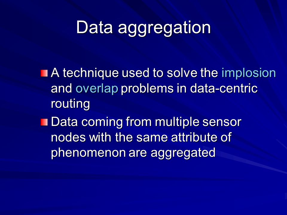 Data aggregation A technique used to solve the implosion and overlap problems in data-centric routing.