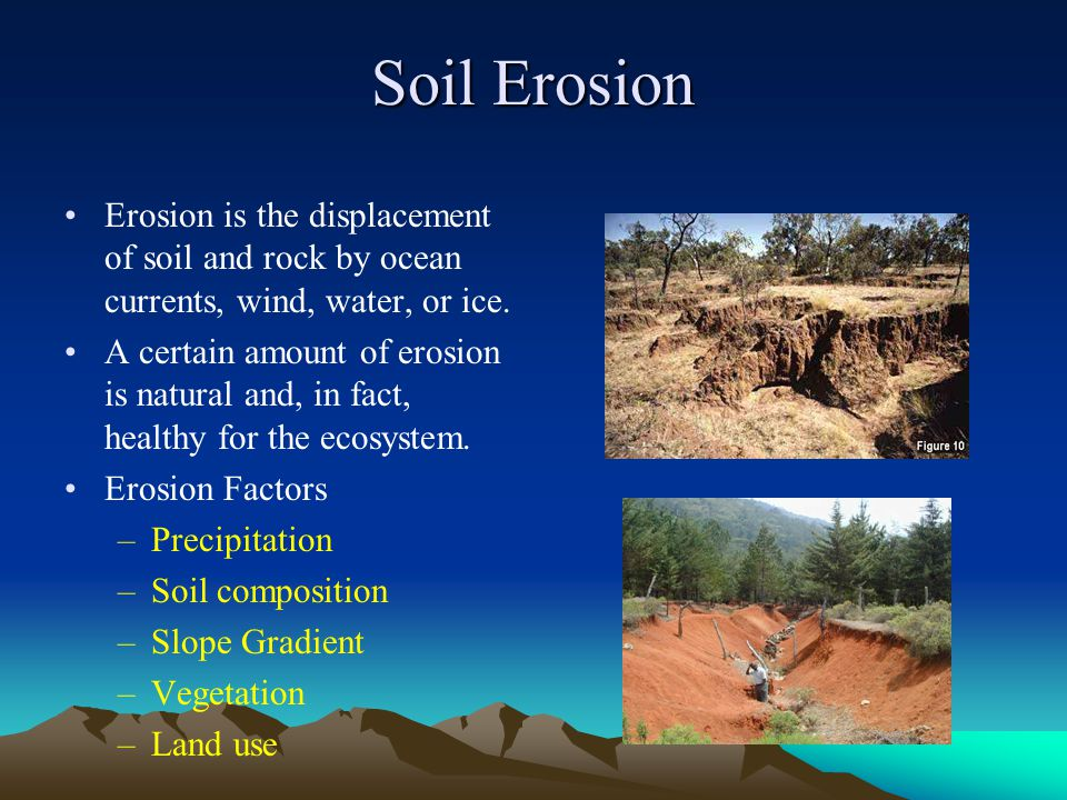 Soil Erosion Erosion is the displacement of soil and rock by ocean currents, wind, water, or ice.