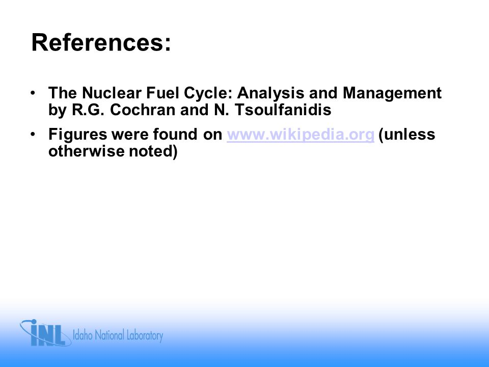 References: The Nuclear Fuel Cycle: Analysis and Management by R.G. Cochran and N. Tsoulfanidis.