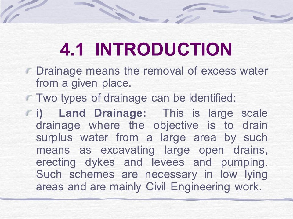 4.1 INTRODUCTION Drainage means the removal of excess water from a given place. Two types of drainage can be identified: