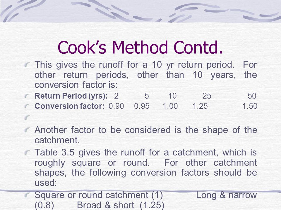 Cook's Method Contd. This gives the runoff for a 10 yr return period. For other return periods, other than 10 years, the conversion factor is: