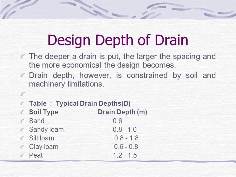 Design Depth of Drain The deeper a drain is put, the larger the spacing and the more economical the design becomes.