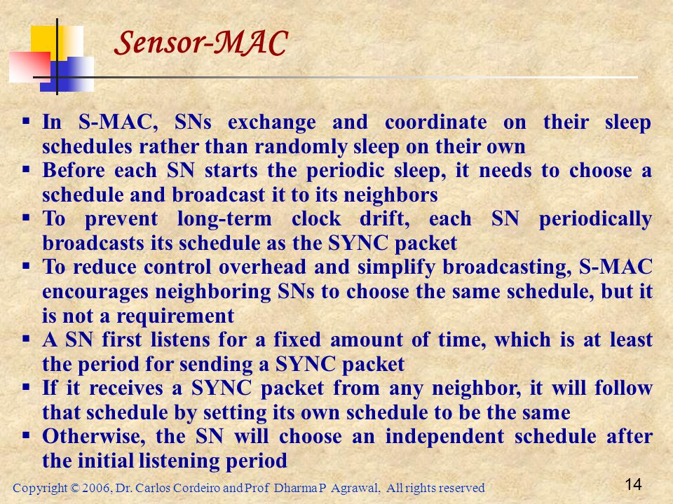 Sensor-MAC In S-MAC, SNs exchange and coordinate on their sleep schedules rather than randomly sleep on their own.