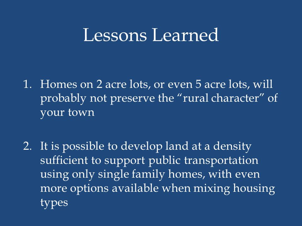 Lessons Learned Homes on 2 acre lots, or even 5 acre lots, will probably not preserve the rural character of your town.