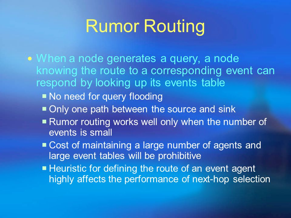 Rumor Routing When a node generates a query, a node knowing the route to a corresponding event can respond by looking up its events table.