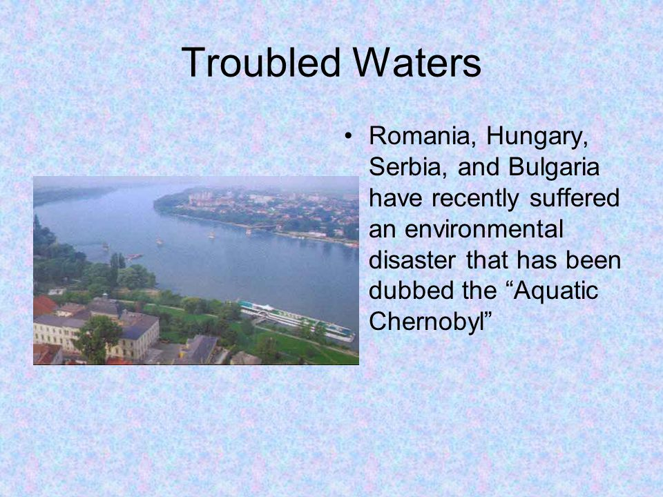 Troubled Waters Romania, Hungary, Serbia, and Bulgaria have recently suffered an environmental disaster that has been dubbed the Aquatic Chernobyl