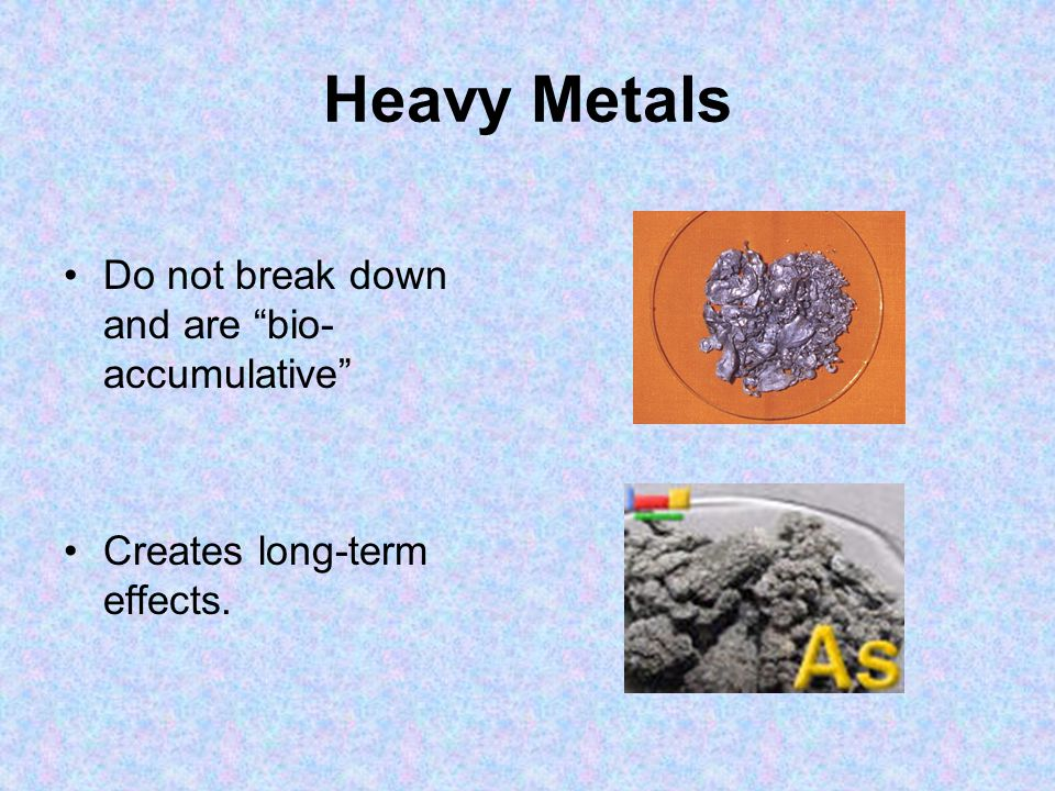 Heavy Metals Do not break down and are bio-accumulative