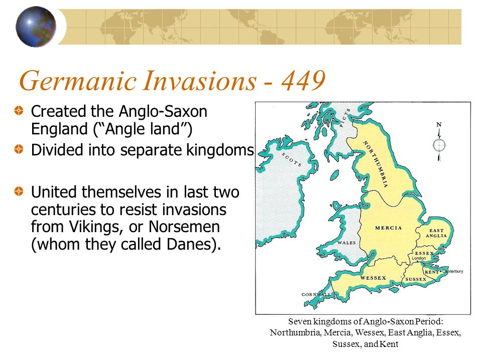 Germanic Invasions - 449 Created the Anglo-Saxon England ( Angle land ) Divided into separate kingdoms.