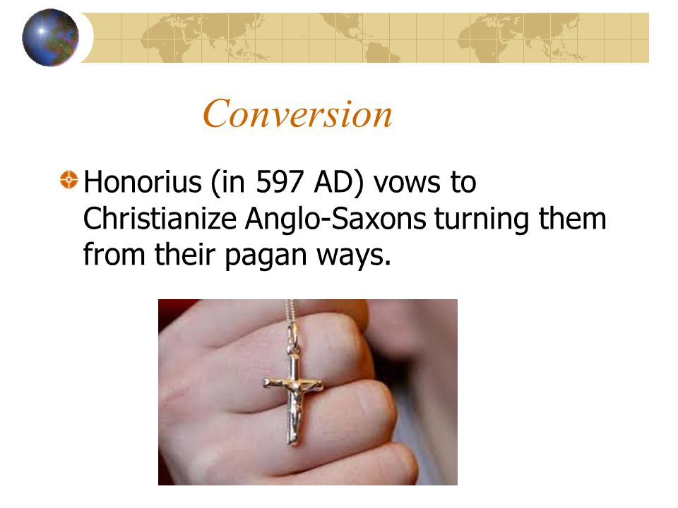 Conversion Honorius (in 597 AD) vows to Christianize Anglo-Saxons turning them from their pagan ways.